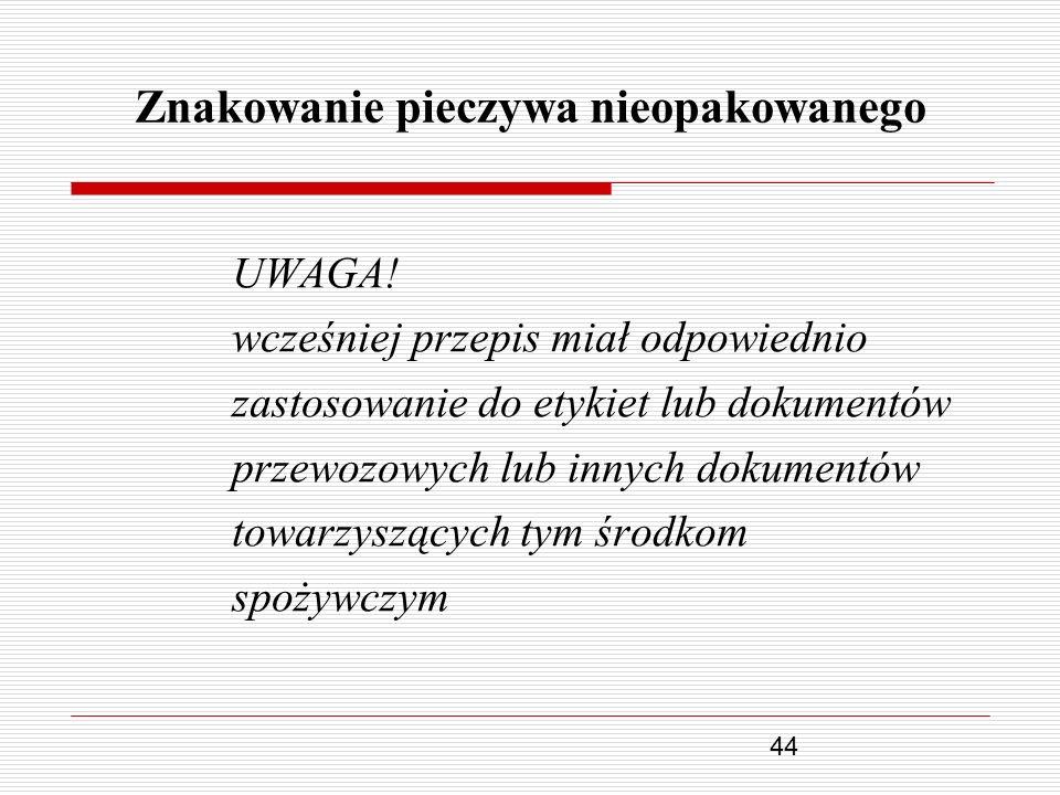 44 Znakowanie pieczywa nieopakowanego UWAGA! wcześniej przepis miał odpowiednio zastosowanie do etykiet lub dokumentów przewozowych lub innych dokumen