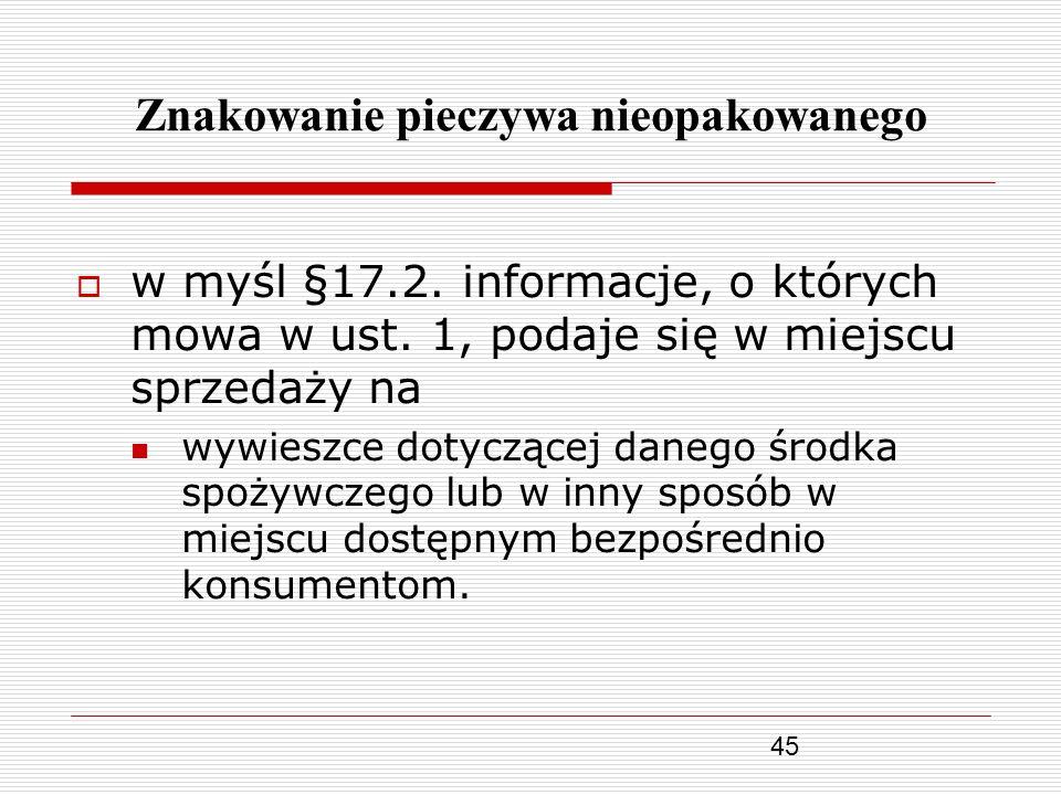45 Znakowanie pieczywa nieopakowanego w myśl §17.2. informacje, o których mowa w ust. 1, podaje się w miejscu sprzedaży na wywieszce dotyczącej danego