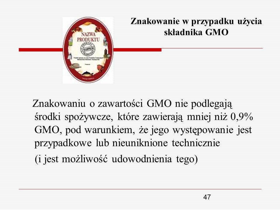47 Znakowanie w przypadku użycia składnika GMO Znakowaniu o zawartości GMO nie podlegają środki spożywcze, które zawierają mniej niż 0,9% GMO, pod war