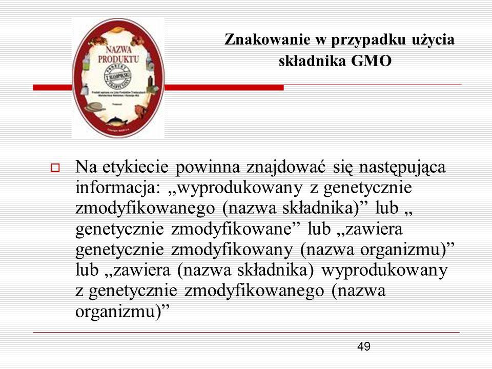 49 Znakowanie w przypadku użycia składnika GMO Na etykiecie powinna znajdować się następująca informacja: wyprodukowany z genetycznie zmodyfikowanego