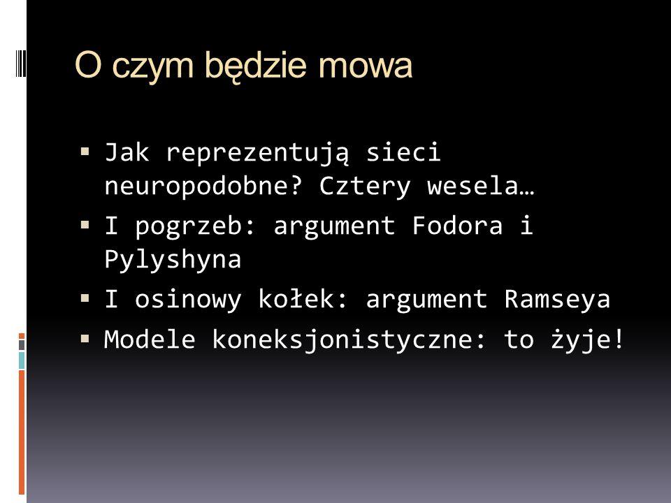 O czym będzie mowa Jak reprezentują sieci neuropodobne? Cztery wesela… I pogrzeb: argument Fodora i Pylyshyna I osinowy kołek: argument Ramseya Modele