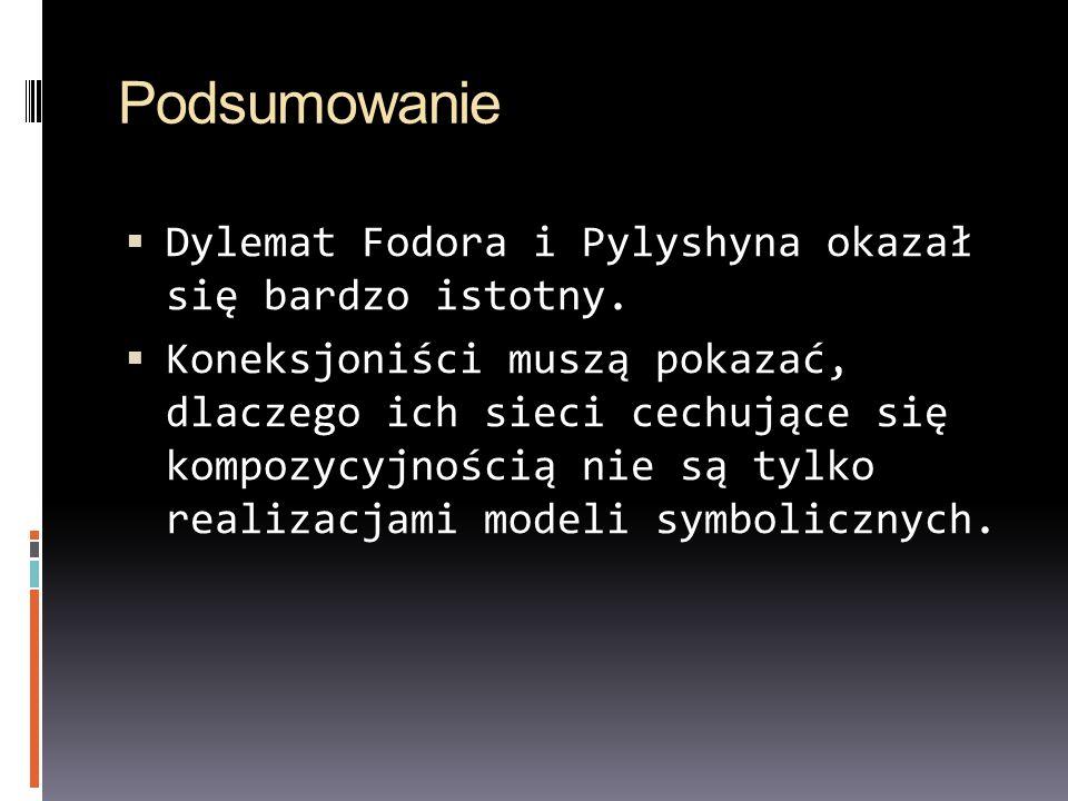 Podsumowanie Dylemat Fodora i Pylyshyna okazał się bardzo istotny. Koneksjoniści muszą pokazać, dlaczego ich sieci cechujące się kompozycyjnością nie