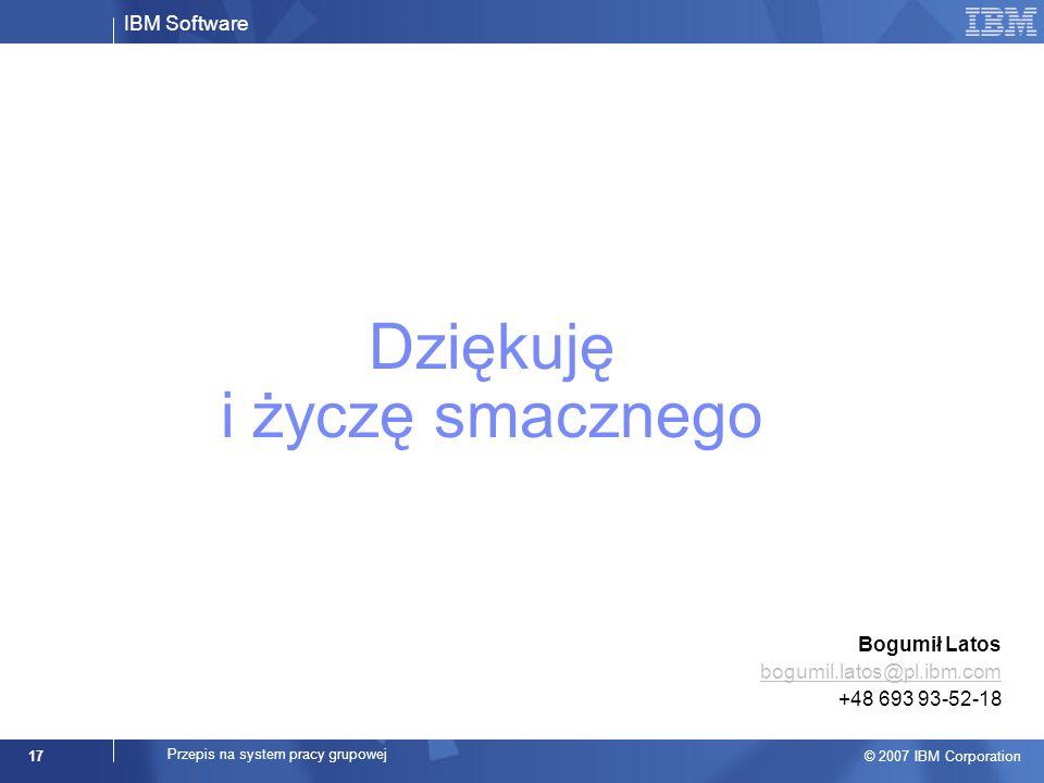 IBM Software © 2007 IBM Corporation 17 Przepis na system pracy grupowej Dziękuję i życzę smacznego Bogumił Latos bogumil.latos@pl.ibm.com +48 693 93-52-18 bogumil.latos@pl.ibm.com