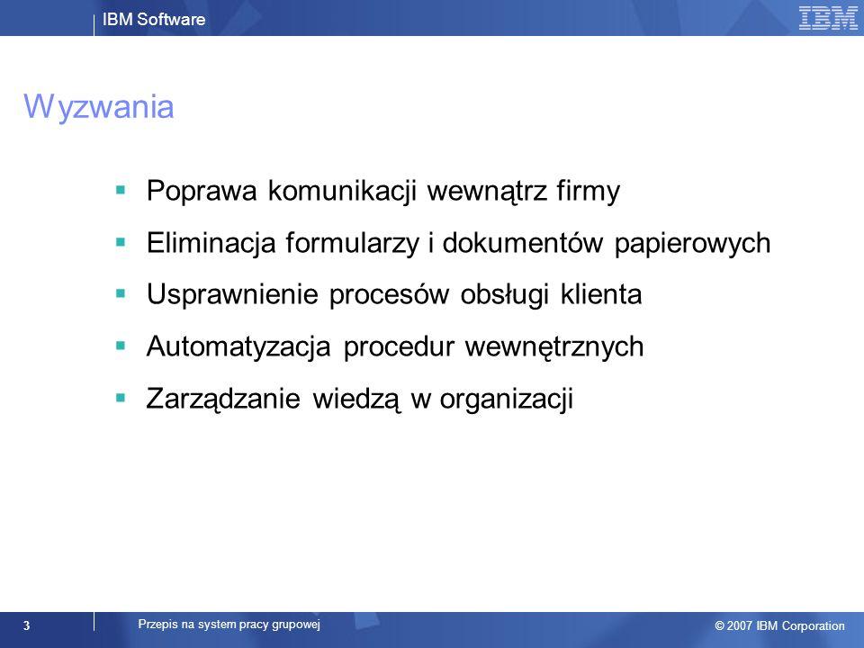 IBM Software © 2007 IBM Corporation 3 Przepis na system pracy grupowej Wyzwania Poprawa komunikacji wewnątrz firmy Eliminacja formularzy i dokumentów papierowych Usprawnienie procesów obsługi klienta Automatyzacja procedur wewnętrznych Zarządzanie wiedzą w organizacji
