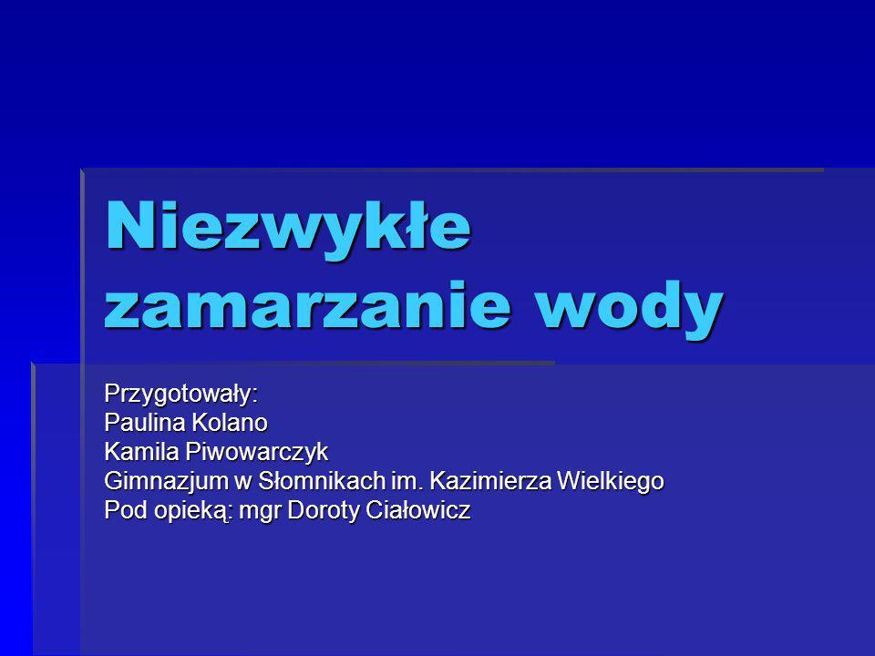 Niezwykłe zamarzanie wody Przygotowały: Paulina Kolano Kamila Piwowarczyk Gimnazjum w Słomnikach im.