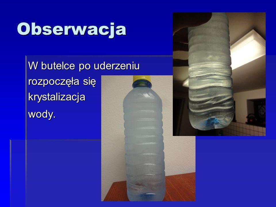 Obserwacja W butelce po uderzeniu rozpoczęła się krystalizacjawody.