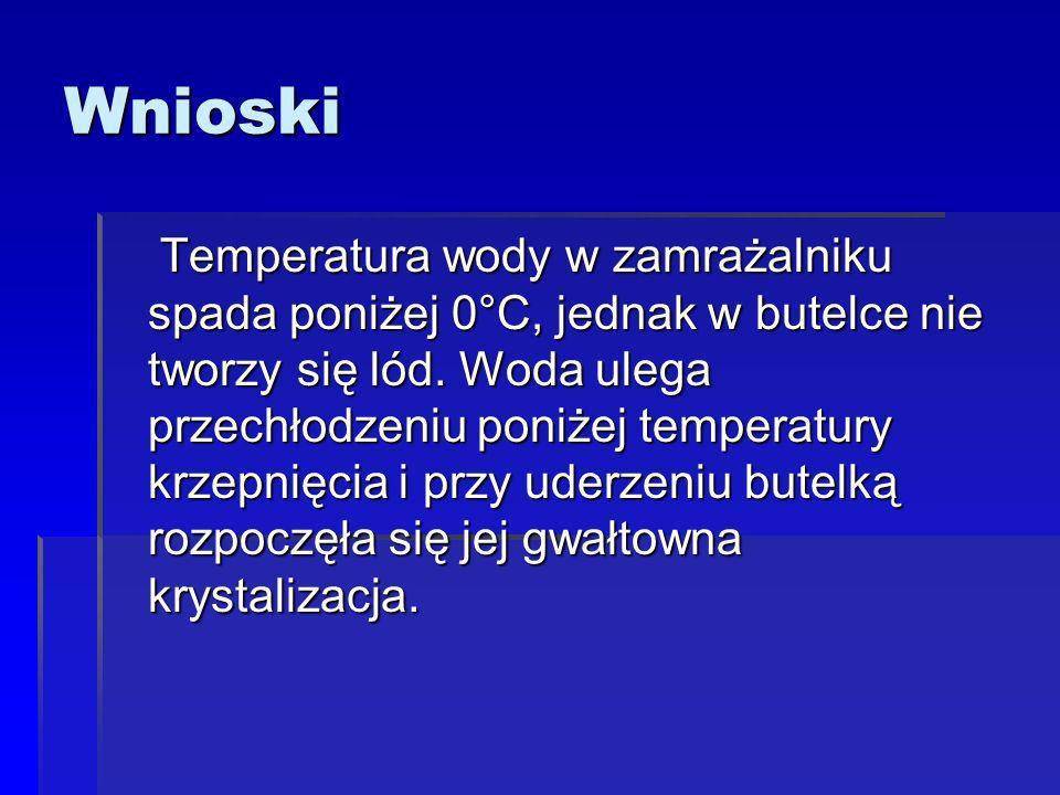 Wnioski Temperatura wody w zamrażalniku spada poniżej 0°C, jednak w butelce nie tworzy się lód.