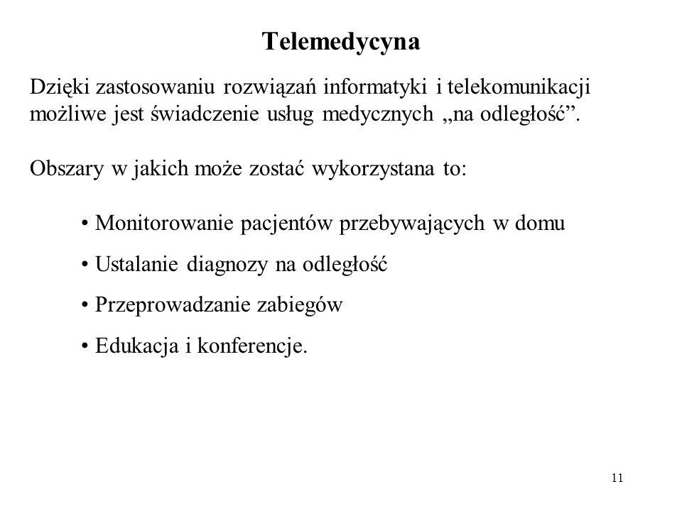11 Telemedycyna Dzięki zastosowaniu rozwiązań informatyki i telekomunikacji możliwe jest świadczenie usług medycznych na odległość. Obszary w jakich m