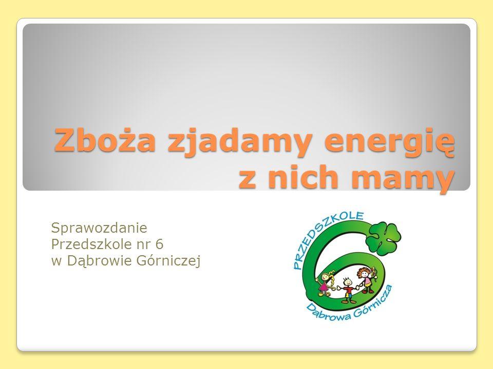 Zboża zjadamy energię z nich mamy Sprawozdanie Przedszkole nr 6 w Dąbrowie Górniczej