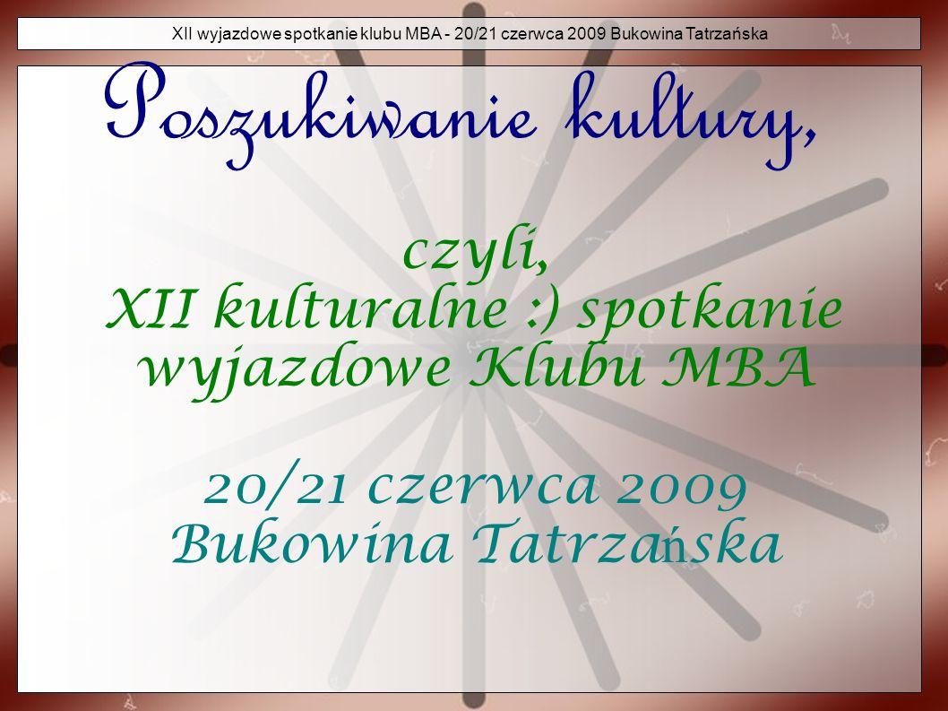 XII wyjazdowe spotkanie klubu MBA - 20/21 czerwca 2009 Bukowina Tatrzańska Kultura Jak podaj ą ź ród ł a, kultura to : termin wieloznaczny, i tego si ę b ę dziemy trzyma ć...