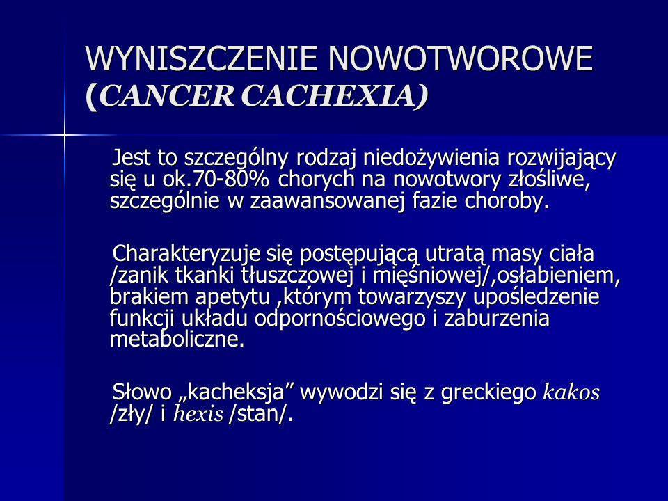 WYNISZCZENIE NOWOTWOROWE ( CANCER CACHEXIA) Jest to szczególny rodzaj niedożywienia rozwijający się u ok.70-80% chorych na nowotwory złośliwe, szczegó