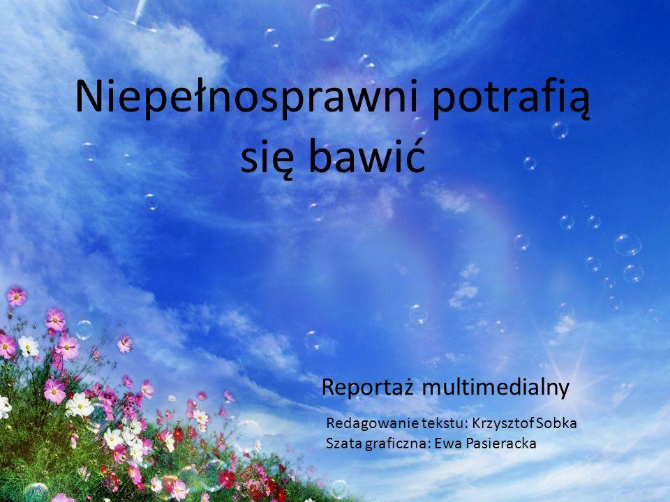 Reportaż multimedialny Niepełnosprawni potrafią się bawić Redagowanie tekstu: Krzysztof Sobka Szata graficzna: Ewa Pasieracka