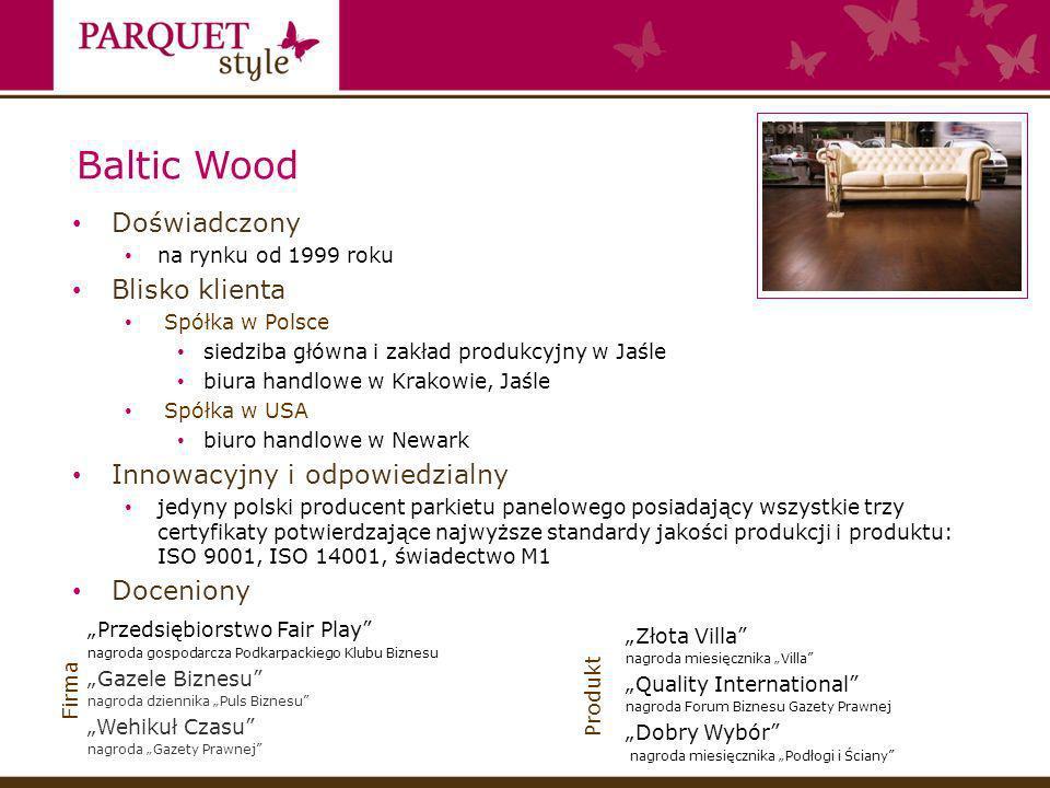 Baltic Wood Doświadczony na rynku od 1999 roku Blisko klienta Spółka w Polsce siedziba główna i zakład produkcyjny w Jaśle biura handlowe w Krakowie, Jaśle Spółka w USA biuro handlowe w Newark Innowacyjny i odpowiedzialny jedyny polski producent parkietu panelowego posiadający wszystkie trzy certyfikaty potwierdzające najwyższe standardy jakości produkcji i produktu: ISO 9001, ISO 14001, świadectwo M1 Doceniony Przedsiębiorstwo Fair Play nagroda gospodarcza Podkarpackiego Klubu Biznesu Gazele Biznesu nagroda dziennika Puls Biznesu Wehikuł Czasu nagroda Gazety Prawnej Złota Villa nagroda miesięcznika Villa Quality International nagroda Forum Biznesu Gazety Prawnej Dobry Wybór nagroda miesięcznika Podłogi i Ściany Produkt Firma