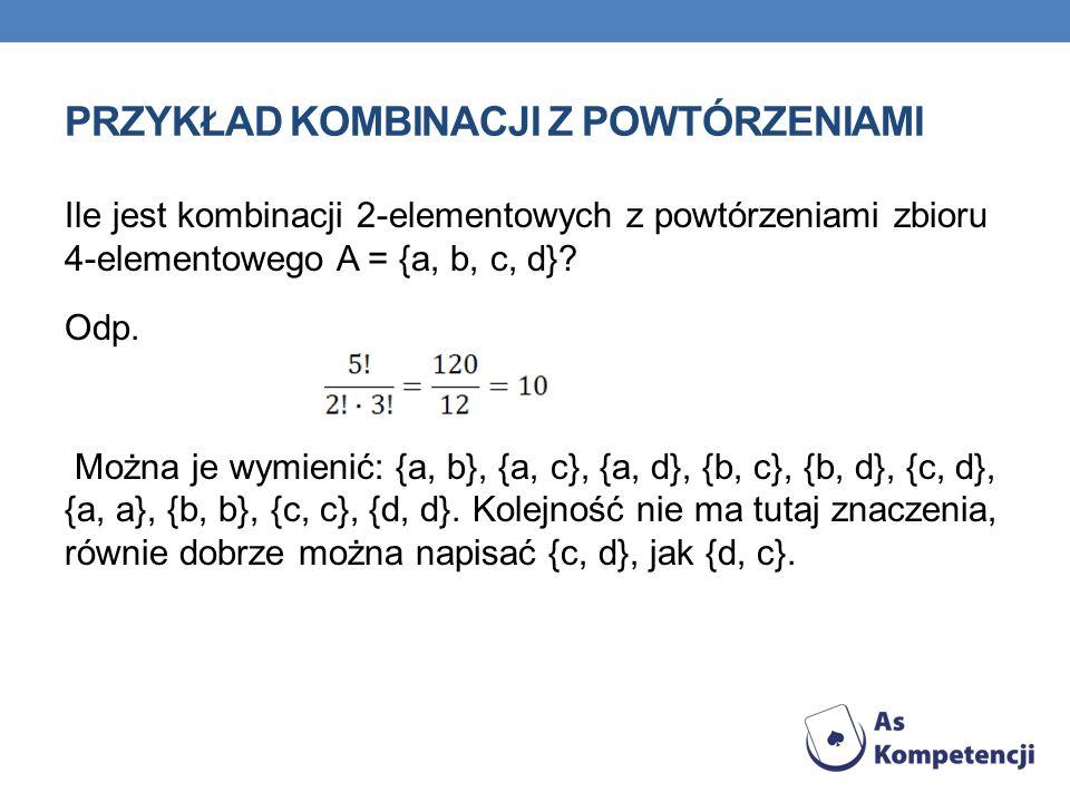 PRZYKŁAD KOMBINACJI Z POWTÓRZENIAMI Ile jest kombinacji 2-elementowych z powtórzeniami zbioru 4-elementowego A = {a, b, c, d}? Odp. Można je wymienić: