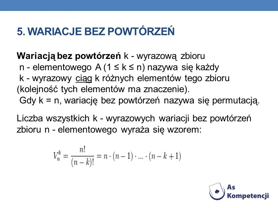 5. WARIACJE BEZ POWTÓRZEŃ Wariacją bez powtórzeń k - wyrazową zbioru n - elementowego A (1 k n) nazywa się każdy k - wyrazowy ciąg k różnych elementów