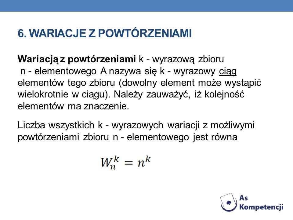 6. WARIACJE Z POWTÓRZENIAMI Wariacją z powtórzeniami k - wyrazową zbioru n - elementowego A nazywa się k - wyrazowy ciąg elementów tego zbioru (dowoln