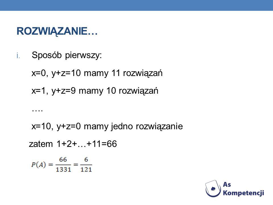 ROZWIĄZANIE… i. Sposób pierwszy: x=0, y+z=10 mamy 11 rozwiązań x=1, y+z=9 mamy 10 rozwiązań …. x=10, y+z=0 mamy jedno rozwiązanie zatem 1+2+…+11=66