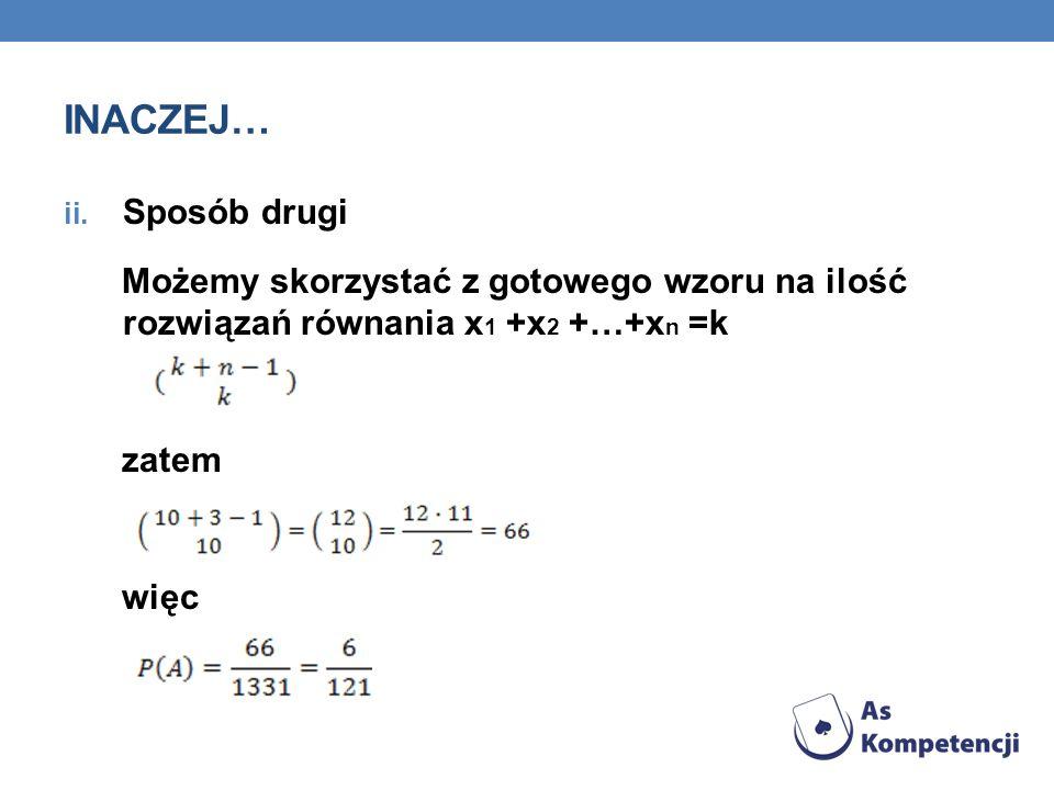 INACZEJ… ii. Sposób drugi Możemy skorzystać z gotowego wzoru na ilość rozwiązań równania x 1 +x 2 +…+x n =k zatem więc