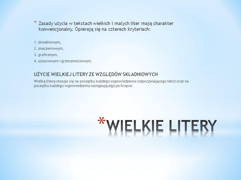 * Zasady użycia w tekstach wielkich i małych liter mają charakter konwencjonalny. Opierają się na czterech kryteriach: 1. składniowym, 2. znaczeniowym