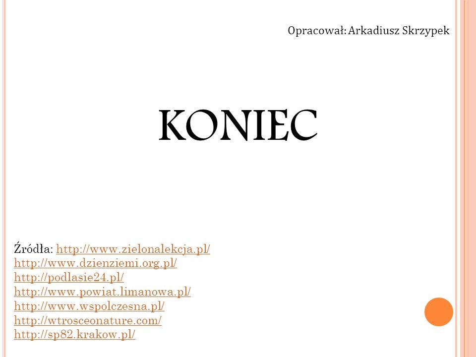 KONIEC Źródła: http://www.zielonalekcja.pl/http://www.zielonalekcja.pl/ http://www.dzienziemi.org.pl/ http://podlasie24.pl/ http://www.powiat.limanowa