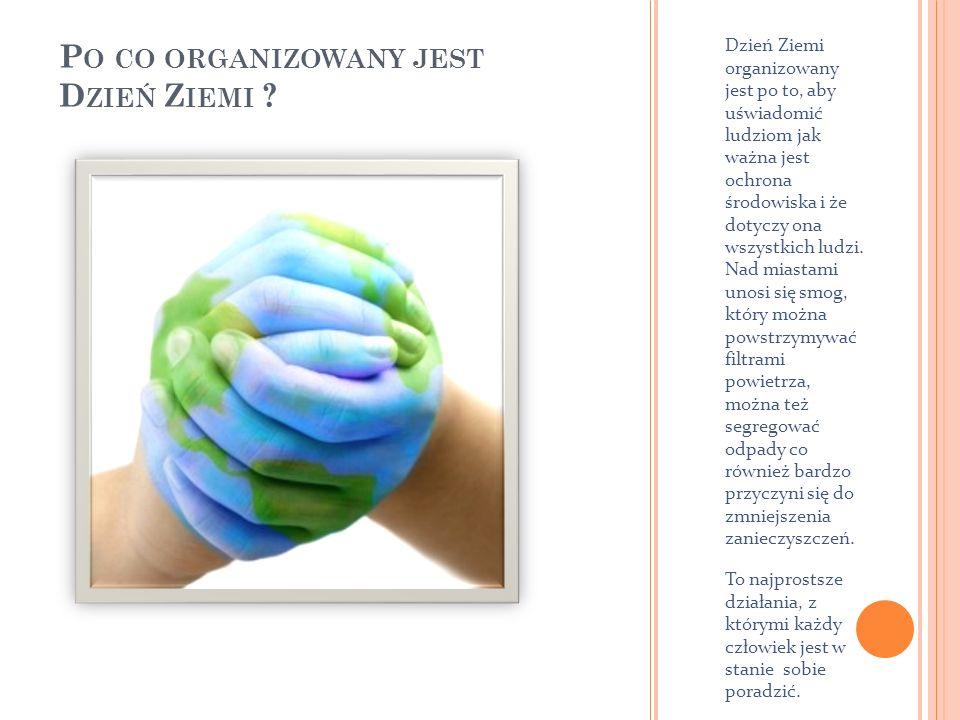P O CO ORGANIZOWANY JEST D ZIEŃ Z IEMI ? Dzień Ziemi organizowany jest po to, aby uświadomić ludziom jak ważna jest ochrona środowiska i że dotyczy on