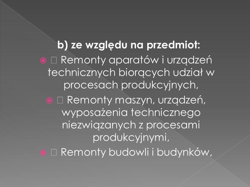 b) ze względu na przedmiot: ƒ Remonty aparatów i urządzeń technicznych biorących udział w procesach produkcyjnych, ƒ Remonty maszyn, urządzeń, wyposażenia technicznego niezwiązanych z procesami produkcyjnymi, ƒ Remonty budowli i budynków,