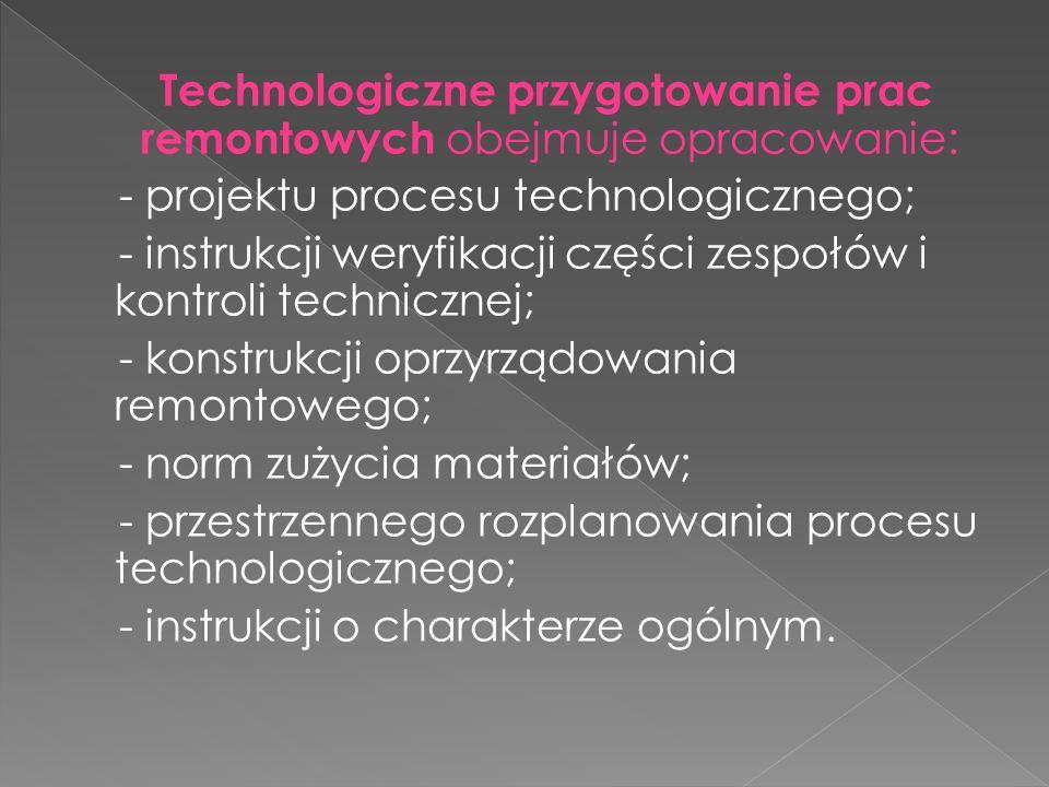 Technologiczne przygotowanie prac remontowych obejmuje opracowanie: - projektu procesu technologicznego; - instrukcji weryfikacji części zespołów i kontroli technicznej; - konstrukcji oprzyrządowania remontowego; - norm zużycia materiałów; - przestrzennego rozplanowania procesu technologicznego; - instrukcji o charakterze ogólnym.