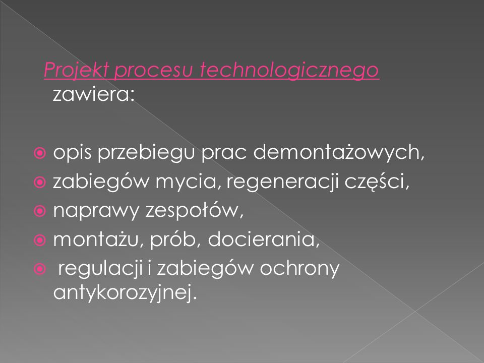 Projekt procesu technologicznego zawiera: opis przebiegu prac demontażowych, zabiegów mycia, regeneracji części, naprawy zespołów, montażu, prób, docierania, regulacji i zabiegów ochrony antykorozyjnej.