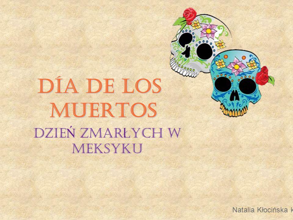 Día de los Muertos Día de los Muertos to najstarsze religijno-etniczne święto meksykańskie, czczące pozagrobowe życie zmarłych i więzy rodzinne.