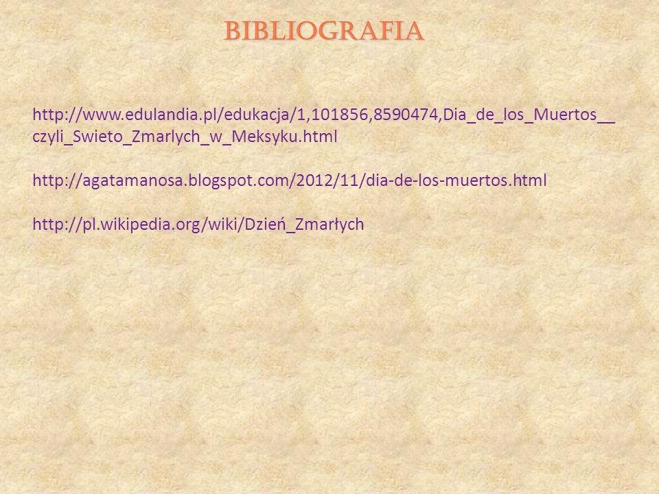 BIBLIOGRAFIA http://www.edulandia.pl/edukacja/1,101856,8590474,Dia_de_los_Muertos__ czyli_Swieto_Zmarlych_w_Meksyku.html http://agatamanosa.blogspot.c