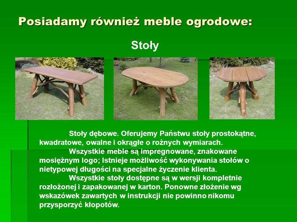 Posiadamy również meble ogrodowe: Stoły Stoły dębowe. Oferujemy Państwu stoły prostokątne, kwadratowe, owalne i okrągłe o rożnych wymiarach. Wszystkie