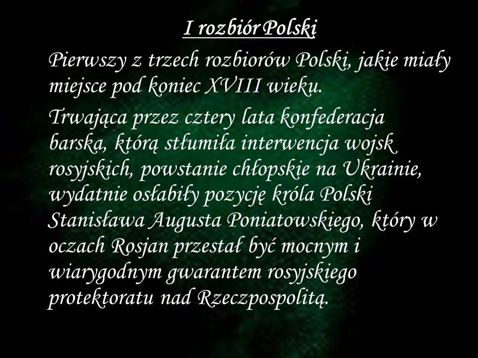 I rozbiór Polski Pierwszy z trzech rozbiorów Polski, jakie miały miejsce pod koniec XVIII wieku. Trwająca przez cztery lata konfederacja barska, którą