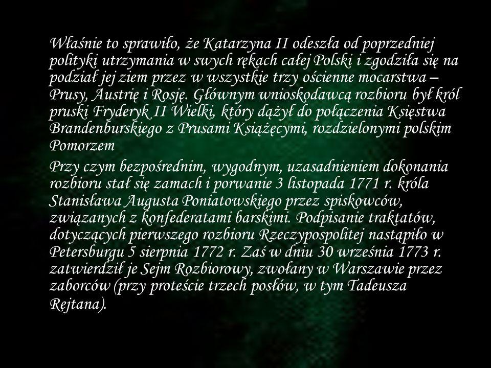 Właśnie to sprawiło, że Katarzyna II odeszła od poprzedniej polityki utrzymania w swych rękach całej Polski i zgodziła się na podział jej ziem przez w