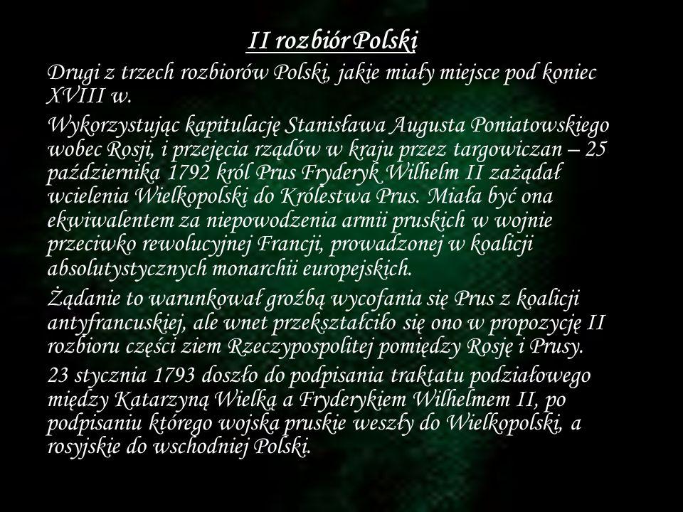 II rozbiór Polski Drugi z trzech rozbiorów Polski, jakie miały miejsce pod koniec XVIII w. Wykorzystując kapitulację Stanisława Augusta Poniatowskiego