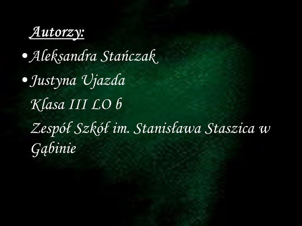 Autorzy: Aleksandra Stańczak Justyna Ujazda Klasa III LO b Zespół Szkół im. Stanisława Staszica w Gąbinie