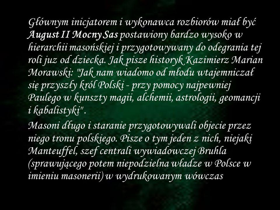 Głównym inicjatorem i wykonawca rozbiorów miał być August II Mocny Sas postawiony bardzo wysoko w hierarchii masońskiej i przygotowywany do odegrania