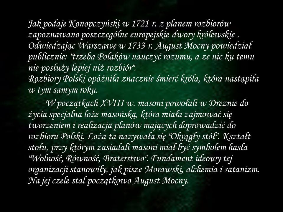 Jak podaje Konopczyński w 1721 r. z planem rozbiorów zapoznawano poszczególne europejskie dwory królewskie. Odwiedzając Warszawę w 1733 r. August Mocn