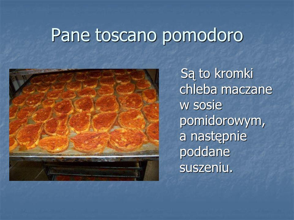 Pane toscano pomodoro Są to kromki chleba maczane w sosie pomidorowym, a następnie poddane suszeniu. Są to kromki chleba maczane w sosie pomidorowym,