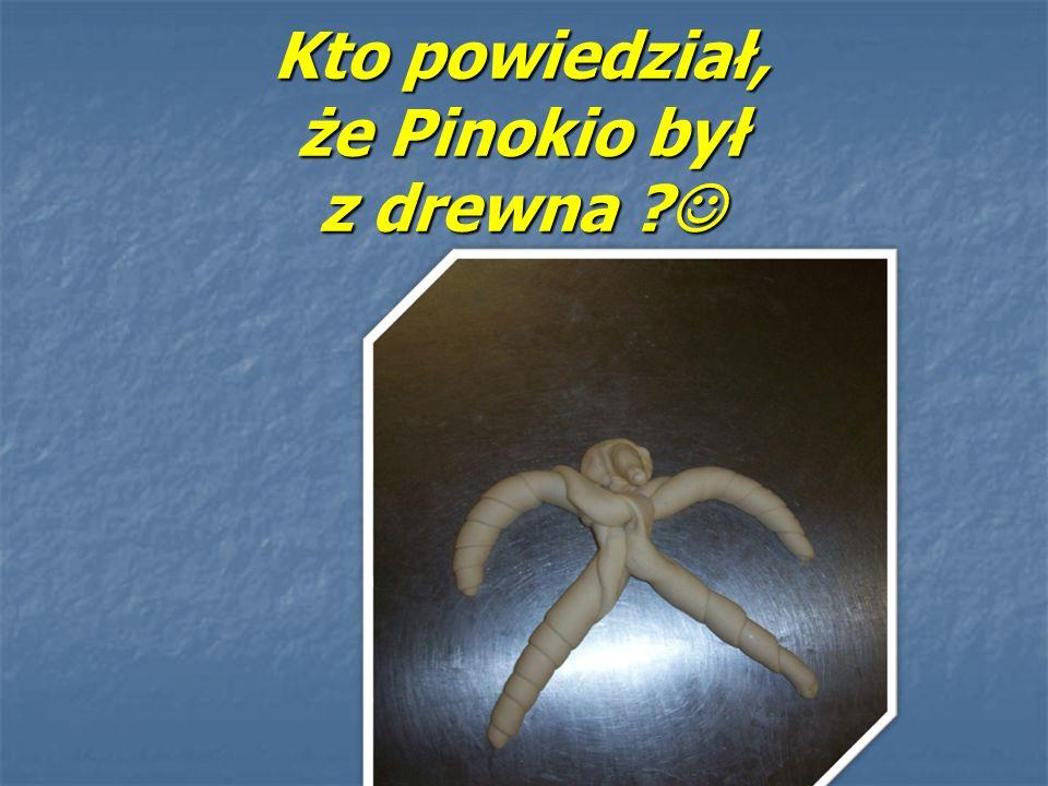 Kto powiedział, że Pinokio był z drewna ? Kto powiedział, że Pinokio był z drewna ?