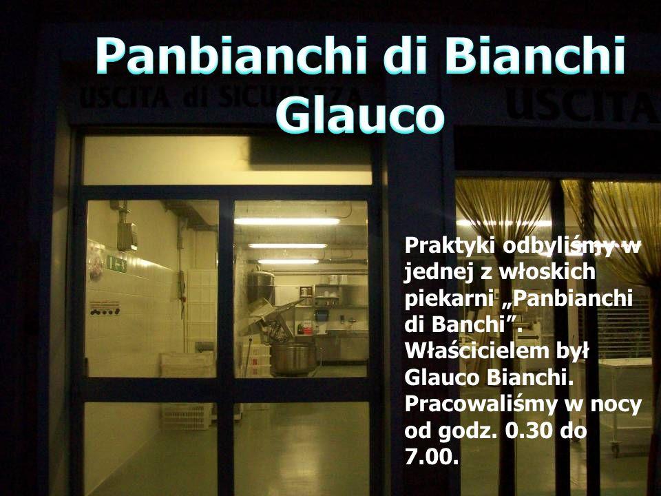 Praktyki odbyliśmy w jednej z włoskich piekarni Panbianchi di Banchi. Właścicielem był Glauco Bianchi. Pracowaliśmy w nocy od godz. 0.30 do 7.00.