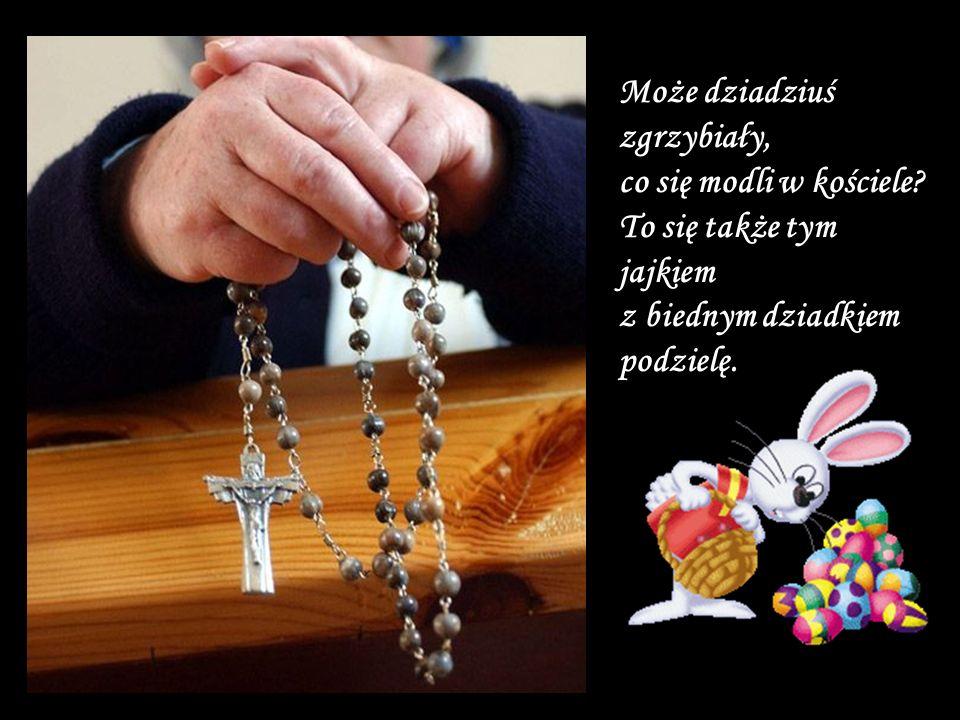 Może dziadziuś zgrzybiały, co się modli w kościele.