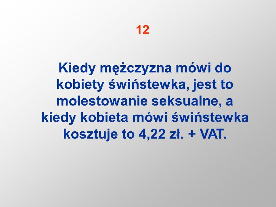 Kiedy mężczyzna mówi do kobiety świństewka, jest to molestowanie seksualne, a kiedy kobieta mówi świństewka kosztuje to 4,22 zł. + VAT. 12