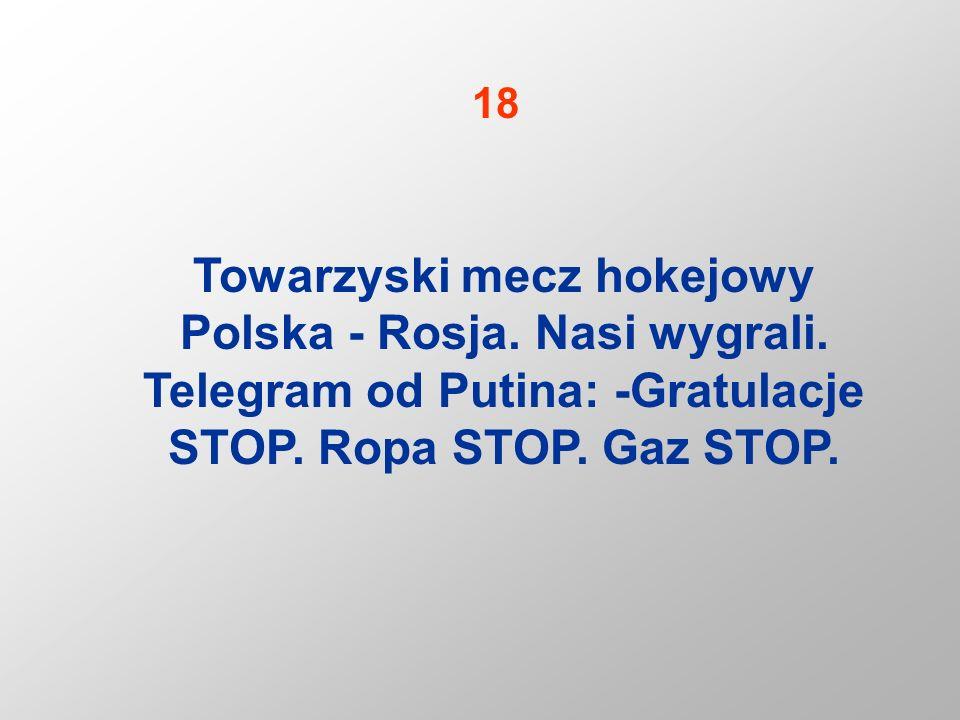 Towarzyski mecz hokejowy Polska - Rosja. Nasi wygrali. Telegram od Putina: -Gratulacje STOP. Ropa STOP. Gaz STOP. 18