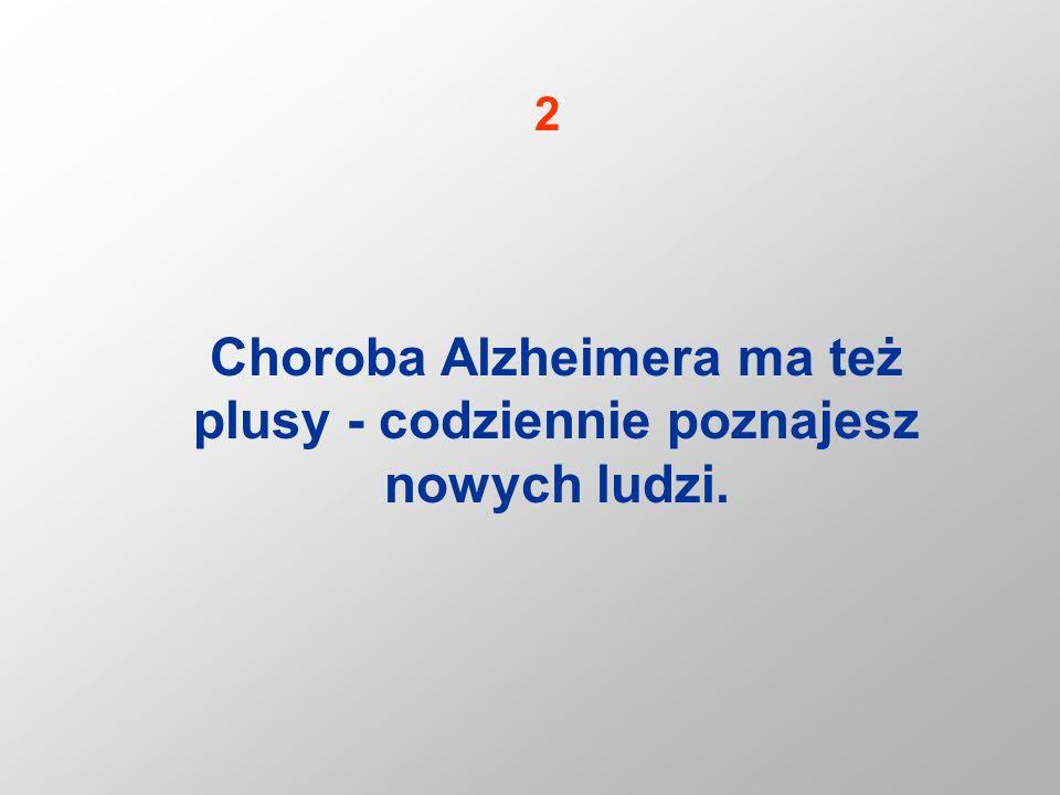Choroba Alzheimera ma też plusy - codziennie poznajesz nowych ludzi. 2