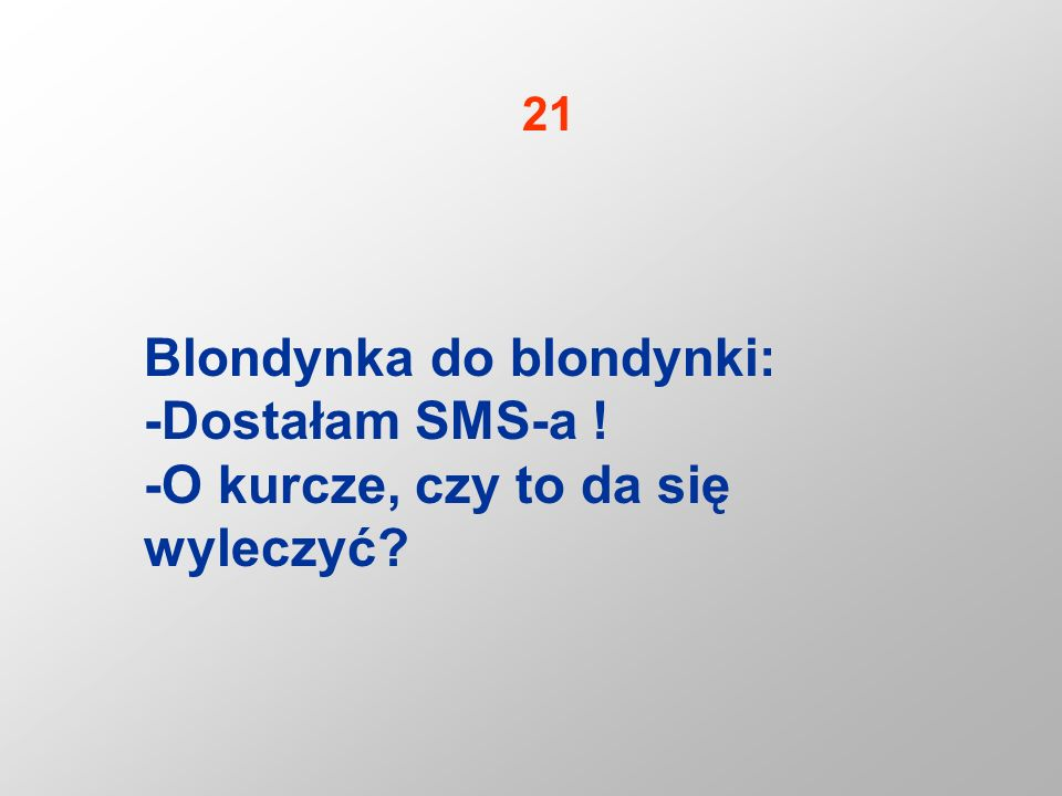 Blondynka do blondynki: -Dostałam SMS-a ! -O kurcze, czy to da się wyleczyć? 21