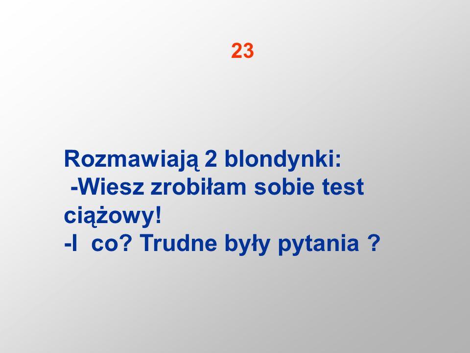 Rozmawiają 2 blondynki: -Wiesz zrobiłam sobie test ciążowy! -I co? Trudne były pytania ? 23