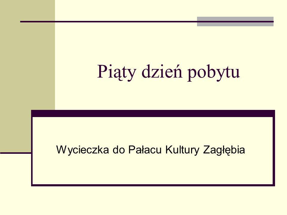 Piąty dzień pobytu Wycieczka do Pałacu Kultury Zagłębia