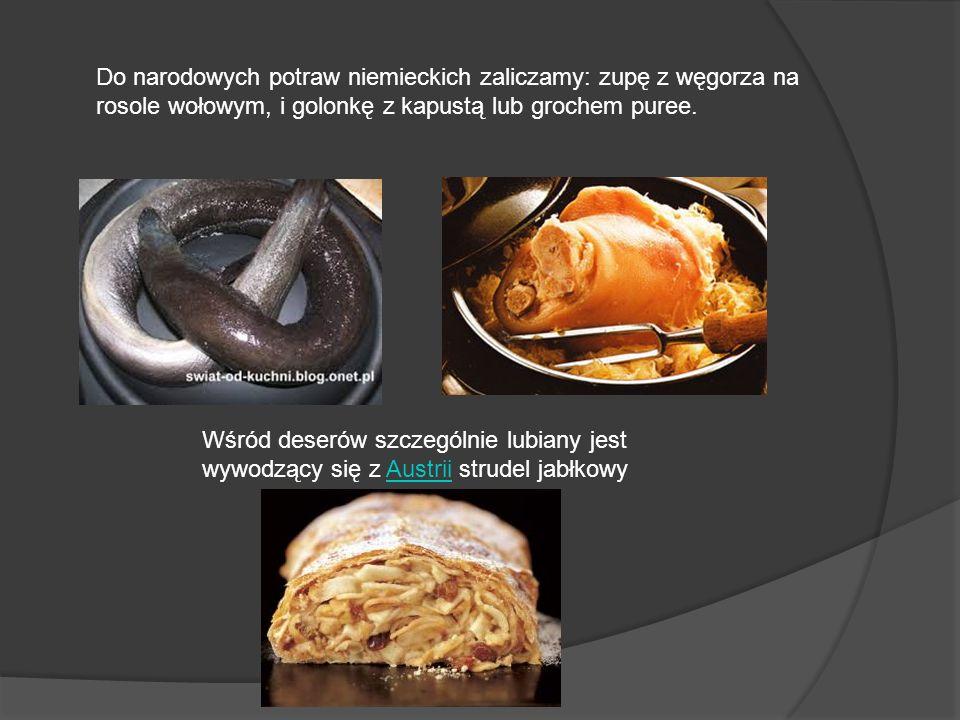 Do narodowych potraw niemieckich zaliczamy: zupę z węgorza na rosole wołowym, i golonkę z kapustą lub grochem puree. Wśród deserów szczególnie lubiany