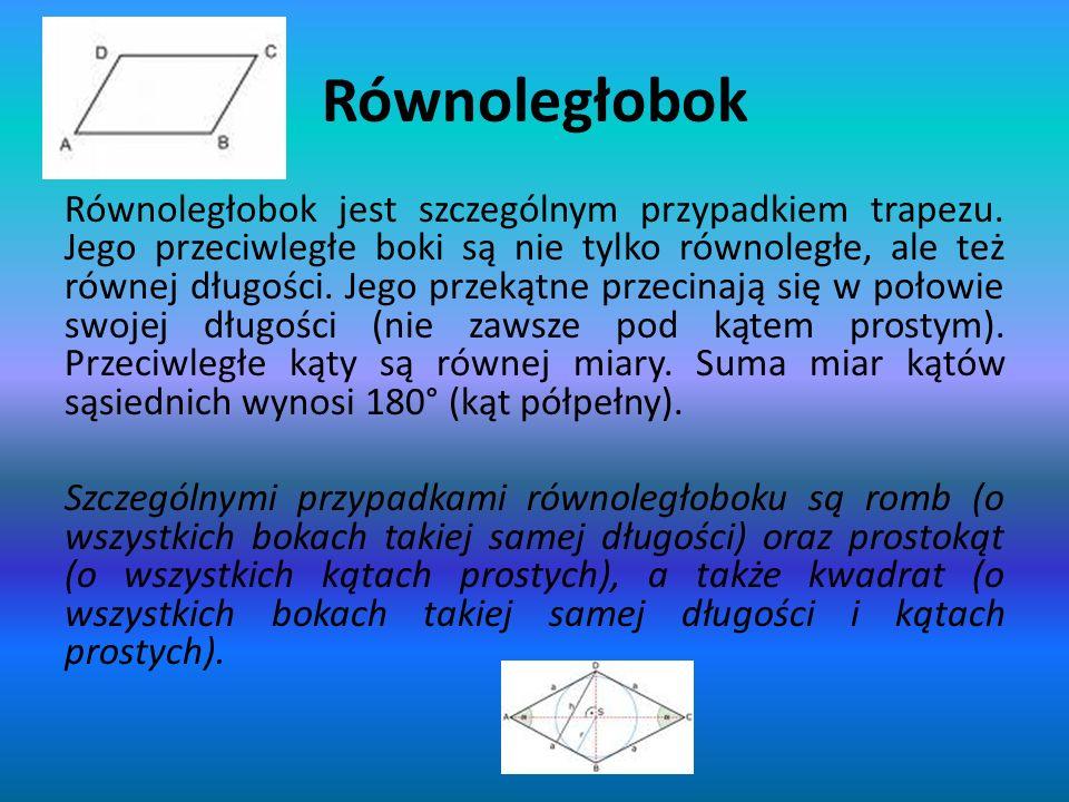Równoległobok Równoległobok jest szczególnym przypadkiem trapezu. Jego przeciwległe boki są nie tylko równoległe, ale też równej długości. Jego przeką