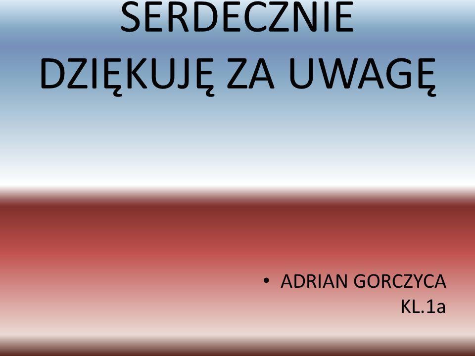 SERDECZNIE DZIĘKUJĘ ZA UWAGĘ ADRIAN GORCZYCA KL.1a
